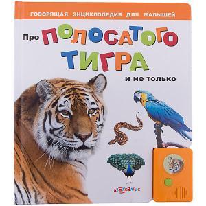 Про полосатого тигра и не только. Серия Говорящая энциклопедия для малышей Азбукварик