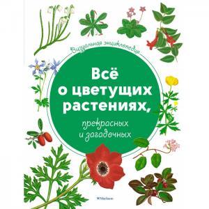 Всё о цветущих растениях, прекрасных и загадочных. Визуальная энциклопедия Махаон