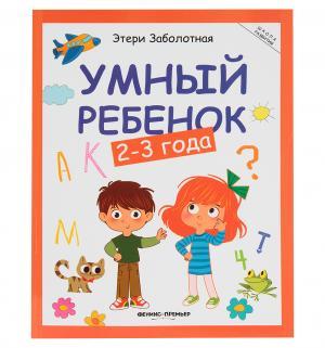 Книга-активити  «Умный ребенок: 2-3 года» 2+ Феникс